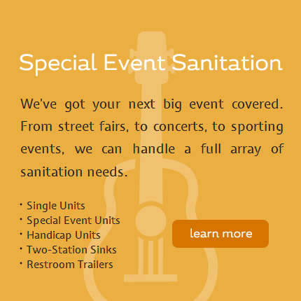 Special Event Sanitation - We've got your next big event covered. From street fairs, to concerts, to sporting events, we can handle a full array of sanitation needs with single units, special event units, handicap units, two-station sinks and restroom trailers. Click here to learn more.